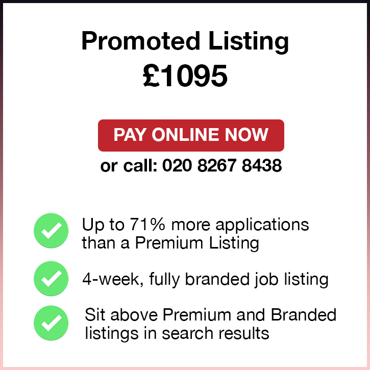 Promoted Listing. £1095. Pay Online Now or call: 02082674077. Up to 71% more applications than a Premium Listing. 4-week, fully branded job listing. Sit above Premium and Standard listings in search results.