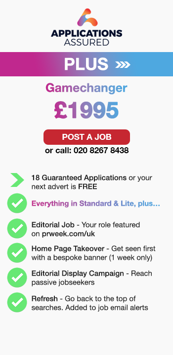 Applications Assured Plus. Gamechanger. £1995. Post a Job or call: 02082678438. 18 Guaranteed Applications or your next advert is FREE. Everything in Standard & Lite, plus…. Editorial Job - Your role featured on prweek.com/uk. Home Page Takeover - Get seen first with a bespoke banner (1 week only). Editorial Display Campaign - Reach passive jobseekers. Refresh - Go back to the top of searches. Added to job email alerts.