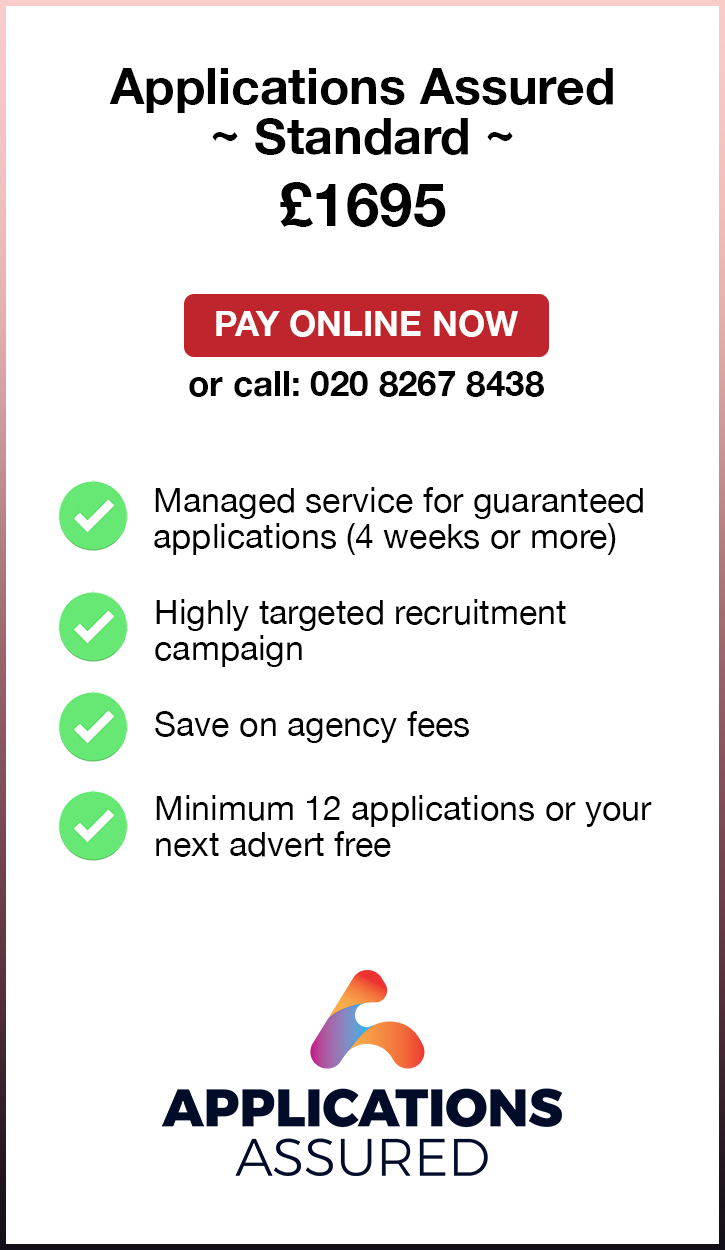 Applications Assured Standard. £1695. Pay Online Now or call: 02082674077. Managed service for guaranteed applications (4 weeks or more). Highly targeted recruitment campaign. Save on agency fees. Minimum 12 applications or your next advert free. Applications Assured.