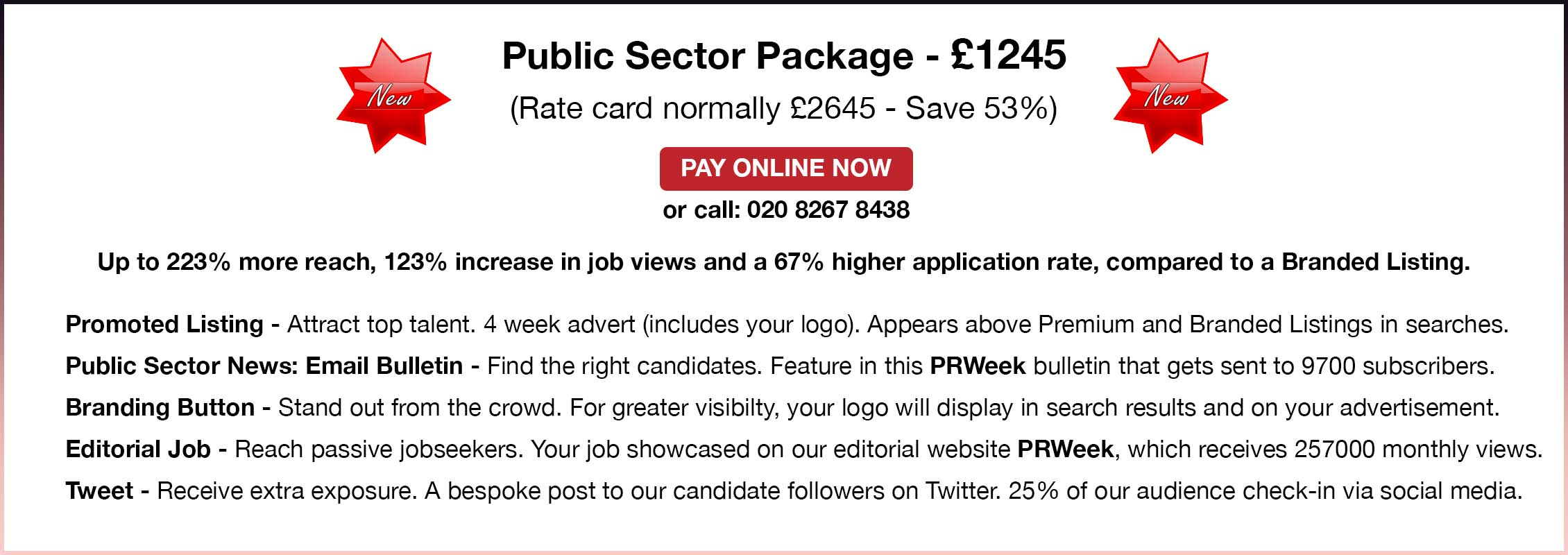 Public Sector Package. £1245. Rate card normally £2645 - Save 53%. Pay Online Now or call 02082678438. 223% more reach. 123% more job views. 67% higher applications. Compared to a Branded Listing. Promoted Listing - Attract top talent. 4 week advert (includes your logo). Appears above Premium and Branded Listings in searches. Public Sector News: Email Bulletin - Find the right candidates. Feature in this PRWeek bulletin that gets sent to 9700 subscribers. Branding Button - Stand out from the crowd. Your logo will display in search results and on your advertisement. Editorial Job - Reach passive jobseekers. Your job showcased on our editorial website PRWeek, which receives 257000 monthly views. Tweet - Receive extra exposure. A bespoke post on Twitter. 25% of our audience check-in via social media.