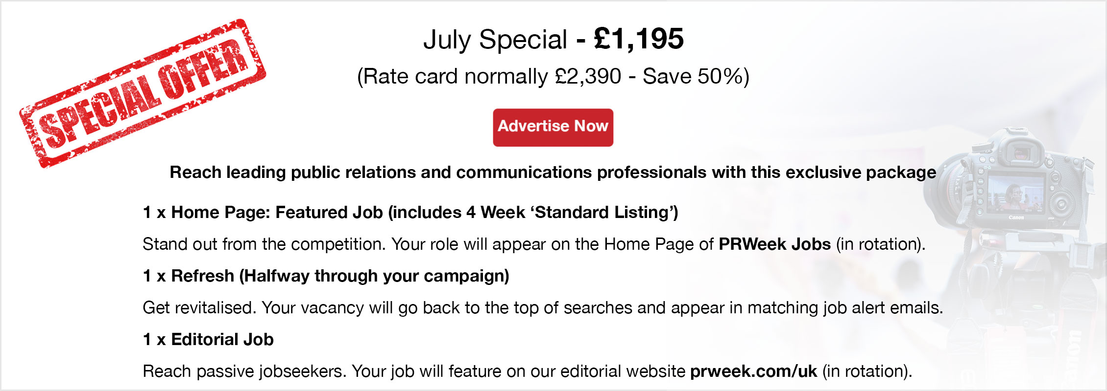 Special Offer. July Special - £1,097. (Rate card normally £2,195 - Save 50%). Advertise Now. Reach leading public relations and communications professionals with this exclusive package. 1 x Home Page: Featured Job (4 Week Listing)