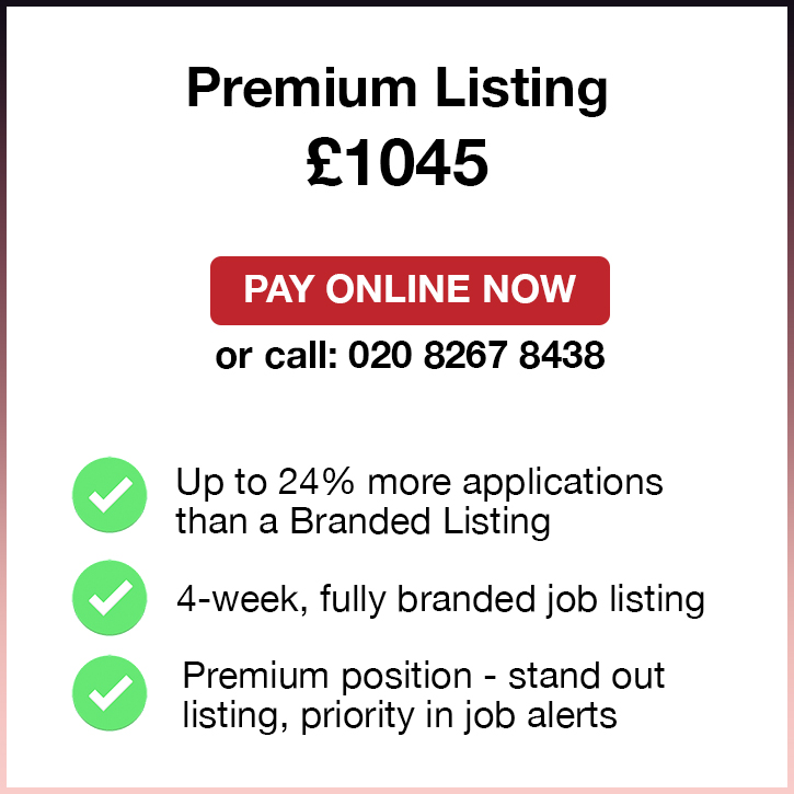 Premium Listing. £1045. Pay Online Now or call: 02082674077. Up to 24% more applications than a Standard Listing. 4-week, fully branded job listing. Premium position - stand out listing, priority in job alerts.