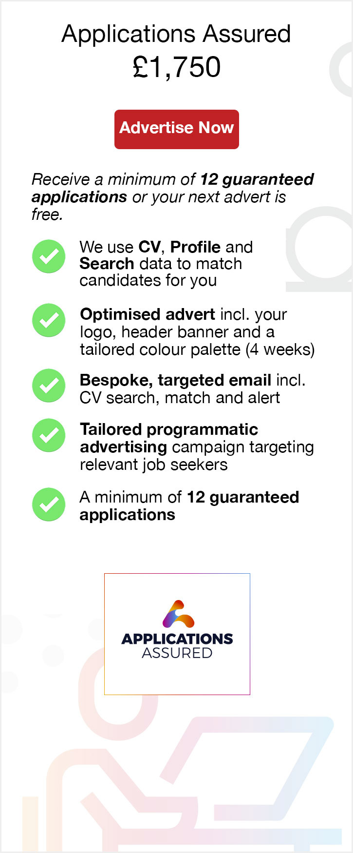 Applications Assured. £1,750. Advertise Now. Receive a minimum of 12 guaranteed applications or your next advert free. We use CV, Profile and Search data to match candidates for you. Optimised advert including your logo, header banner and a tailored colour palette (4 weeks). Bespoke, targeted email including CV search, match and alert. Tailored programmatic advertising campaign targeting relevant job seekers. A minimum of 12 guaranteed applications. Applications Assured.