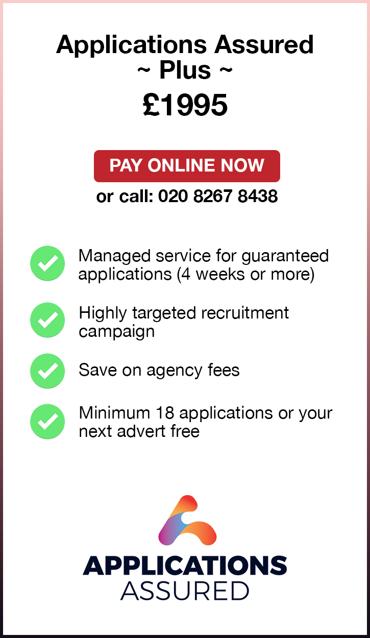 Applications Assured Plus. £1995. Pay Online Now or call: 02082674077. Managed service for guaranteed applications (4 weeks or more). Highly targeted recruitment campaign. Save on agency fees. Minimum 18 applications or your next advert free. Applications Assured.